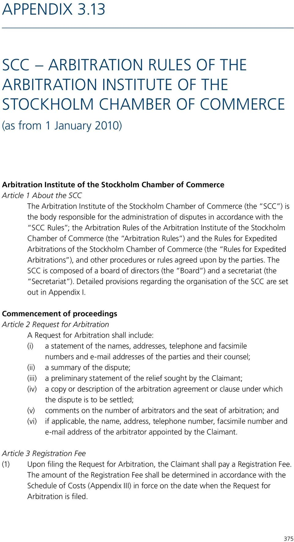 The Arbitration Institute of the Stockholm Chamber of Commerce (the SCC ) is the body responsible for the administration of disputes in accordance with the SCC Rules ; the Arbitration Rules of the