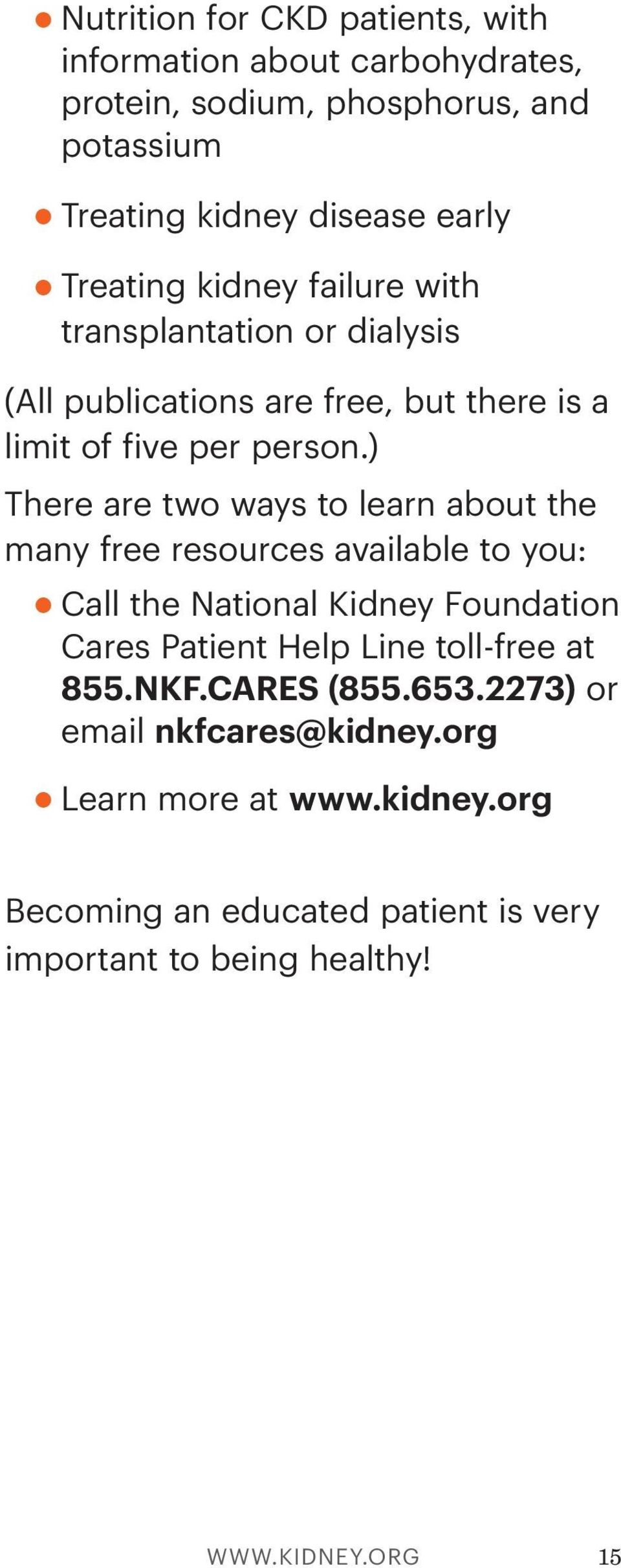 ) There are two ways to learn about the many free resources available to you: Call the National Kidney Foundation Cares Patient Help Line