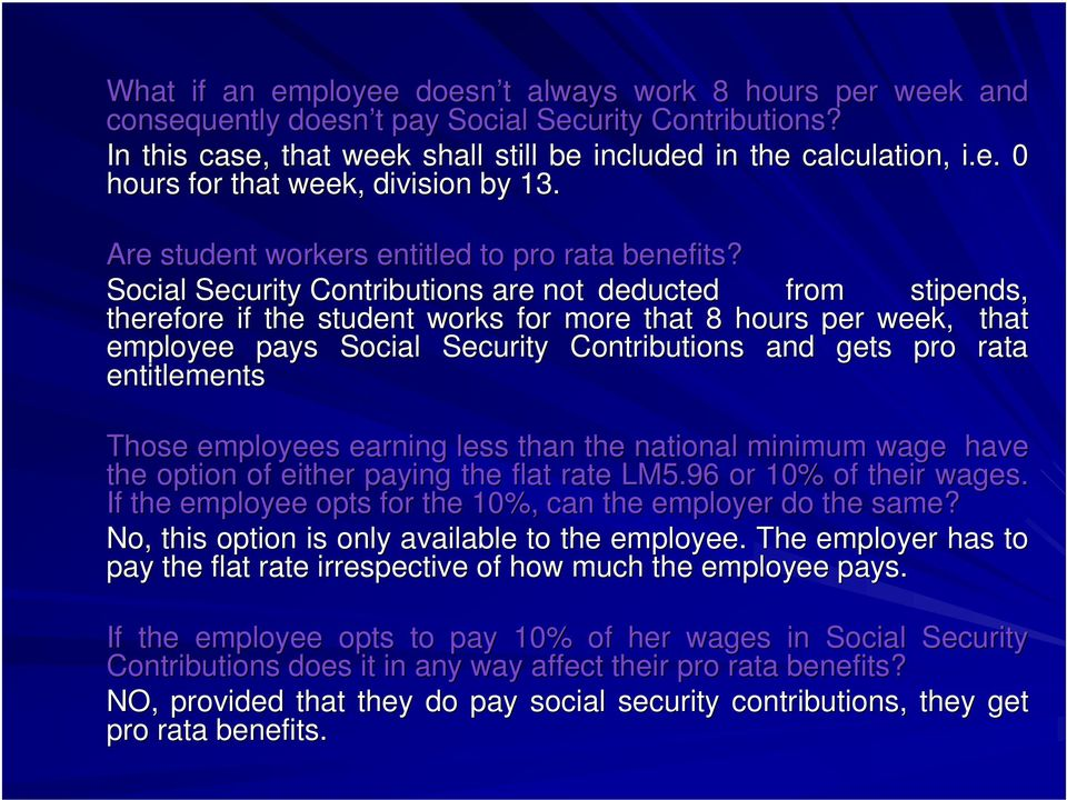 Social Security Contributions are not deducted from stipends, therefore if the student works for more that 8 hours per week, that employee pays Social Security Contributions and gets pro rata
