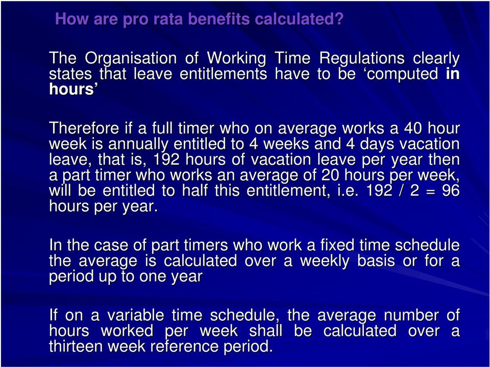 annually entitled to 4 weeks and 4 days vacation leave, that is, 192 hours of vacation leave per year then a part timer who works an average of 20 hours per week, will be entitled