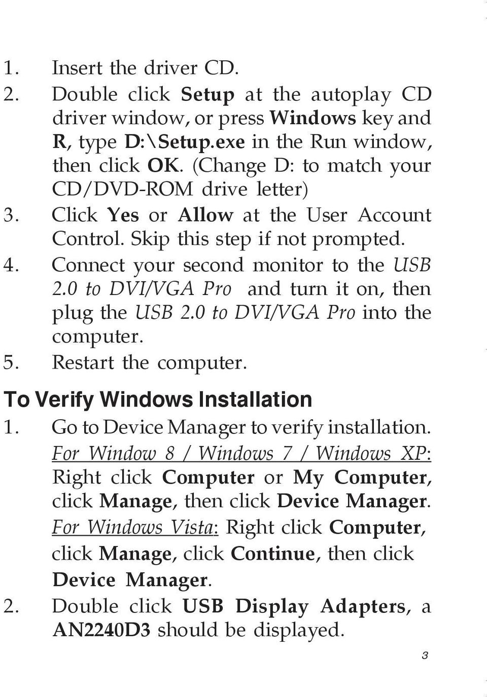 0 to DVI/VGA Pro and turn it on, then plug the USB 2.0 to DVI/VGA Pro into the computer. 5. Restart the computer. To Verify Windows Installation 1. Go to Device Manager to verify installation.