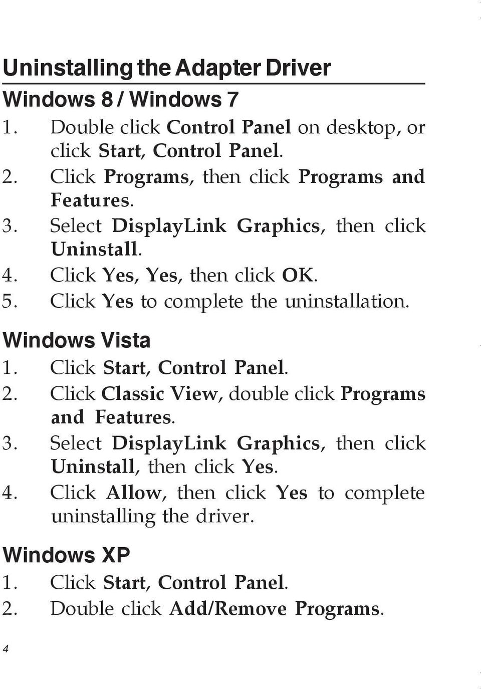 Click Yes to complete the uninstallation. Windows Vista 1. Click Start, Control Panel. 2. Click Classic View, double click Programs and Features. 3.