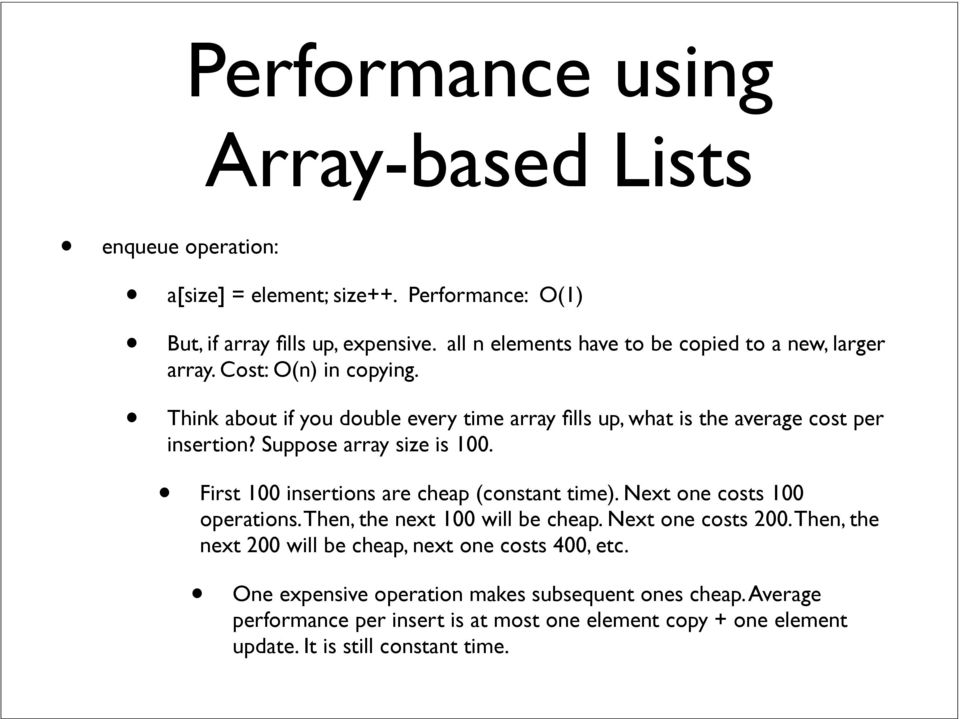 Suppose array size is 100. First 100 insertions are cheap (constant time). Next one costs 100 operations. Then, the next 100 will be cheap. Next one costs 200.