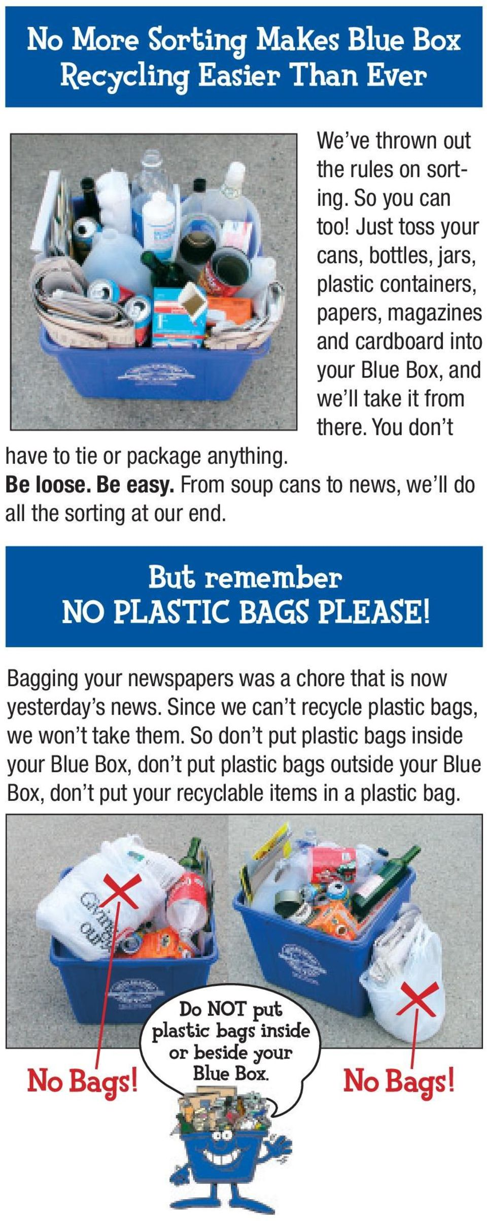 Be loose. Be easy. From soup cans to news, we ll do all the sorting at our end. But remember NO PLASTIC BAGS PLEASE! Bagging your newspapers was a chore that is now yesterday s news.
