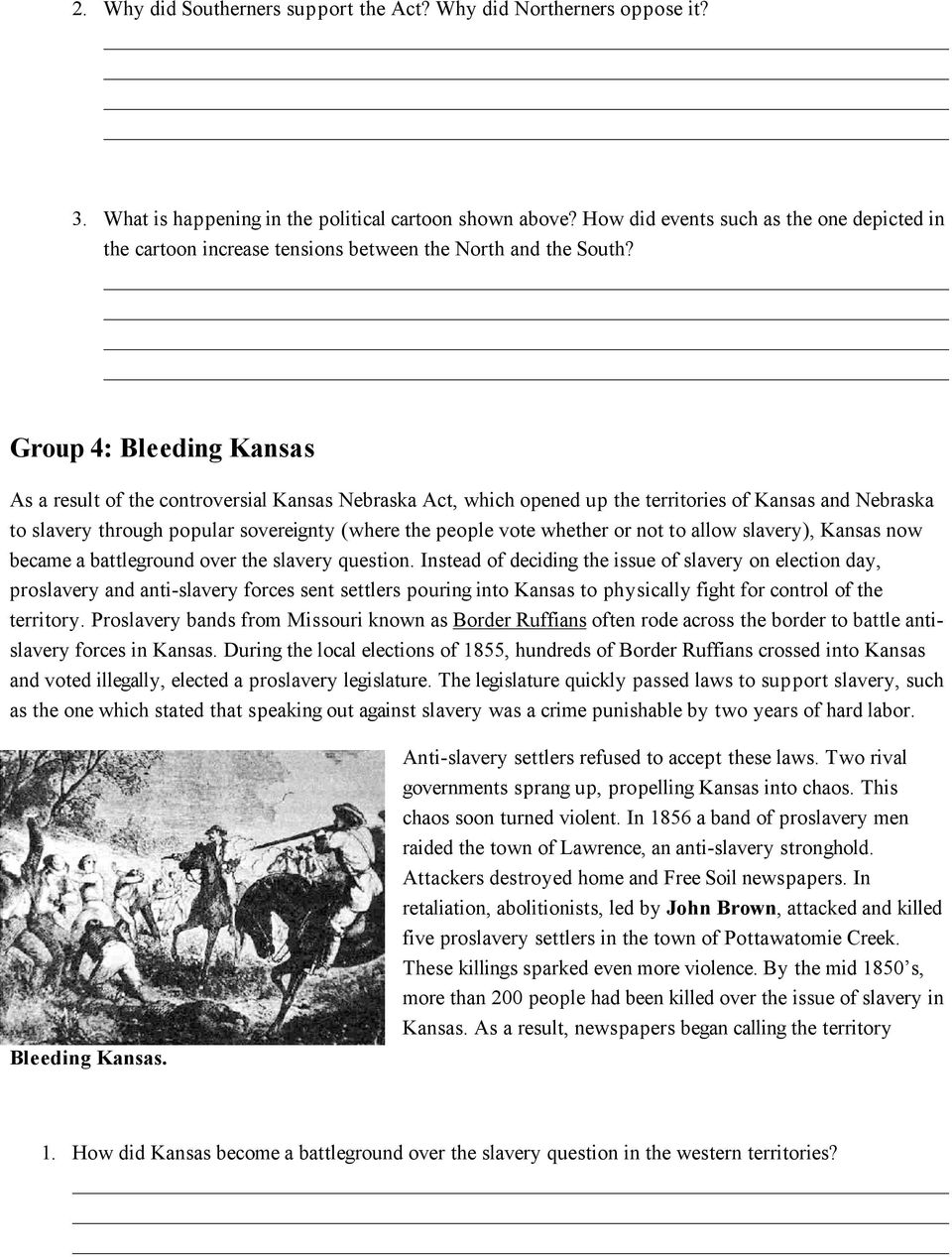 Group 4: Bleeding Kansas As a result of the controversial Kansas Nebraska Act, which opened up the territories of Kansas and Nebraska to slavery through popular sovereignty (where the people vote