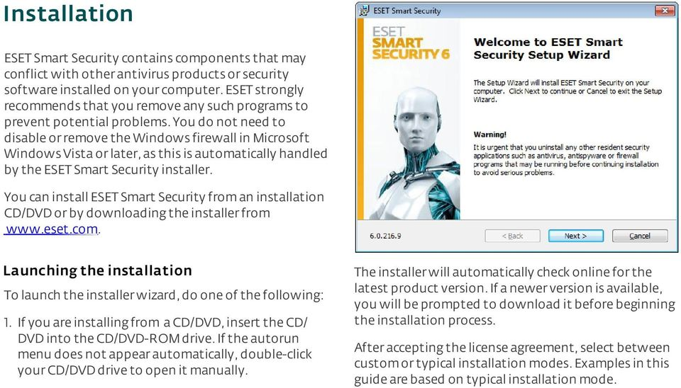 You do not need to disable or remove the Windows firewall in Microsoft Windows Vista or later, as this is automatically handled by the ESET Smart Security installer.