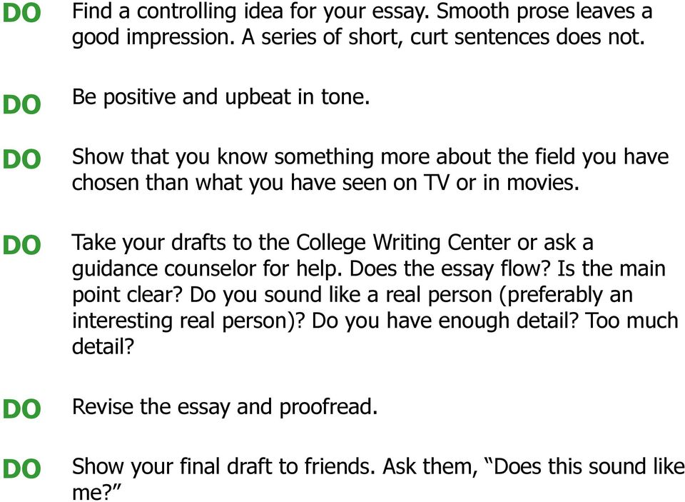 Take your drafts to the College Writing Center or ask a guidance counselor for help. Does the essay flow? Is the main point clear?