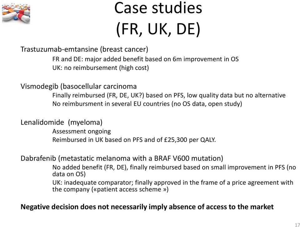 ) based on PFS, low quality data but no alternative No reimbursment in several EU countries (no OS data, open study) Lenalidomide (myeloma) Assessment ongoing Reimbursed in UK based on PFS and of