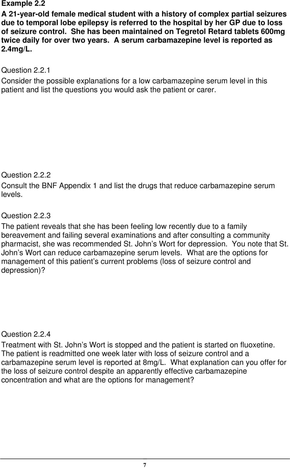 4mg/L. Question 2.2.1 Consider the possible explanations for a low carbamazepine serum level in this patient and list the questions you would ask the patient or carer. Question 2.2.2 Consult the BNF Appendix 1 and list the drugs that reduce carbamazepine serum levels.