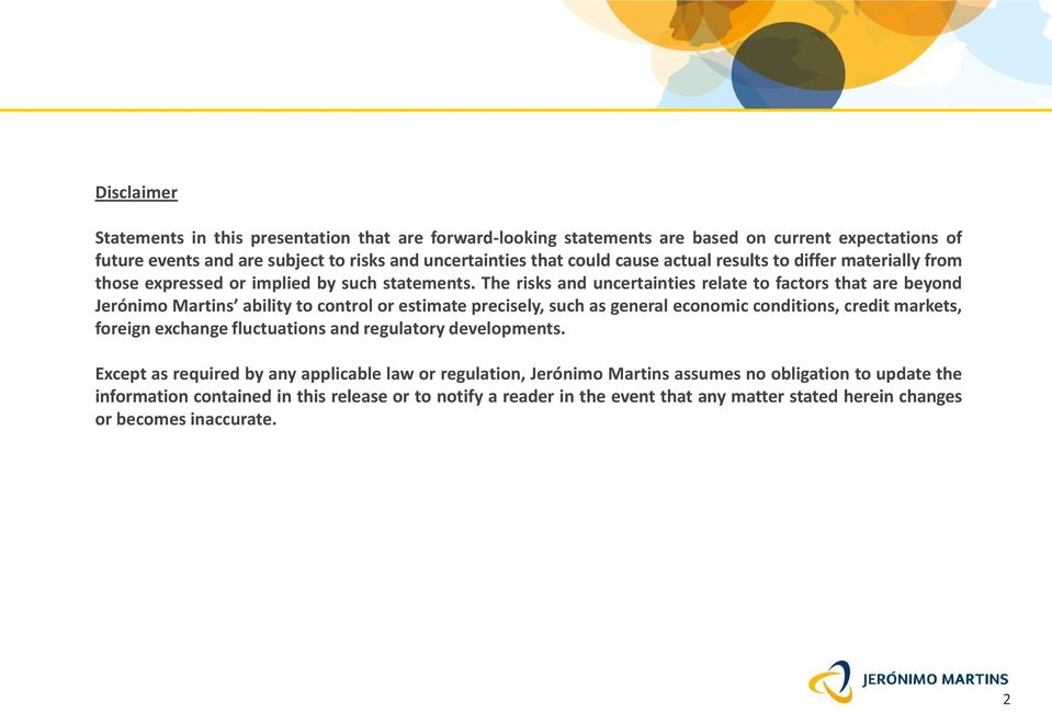 The risks and uncertainties relate to factors that are beyond Jerónimo Martins ability to control or estimate precisely, such as general economic conditions, credit markets, foreign
