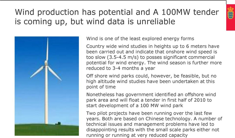 The wind season is further more reduced to 3-4 months a year Off shore wind parks could, however, be feasible, but no high altitude wind studies have been undertaken at this point of time Nonetheless