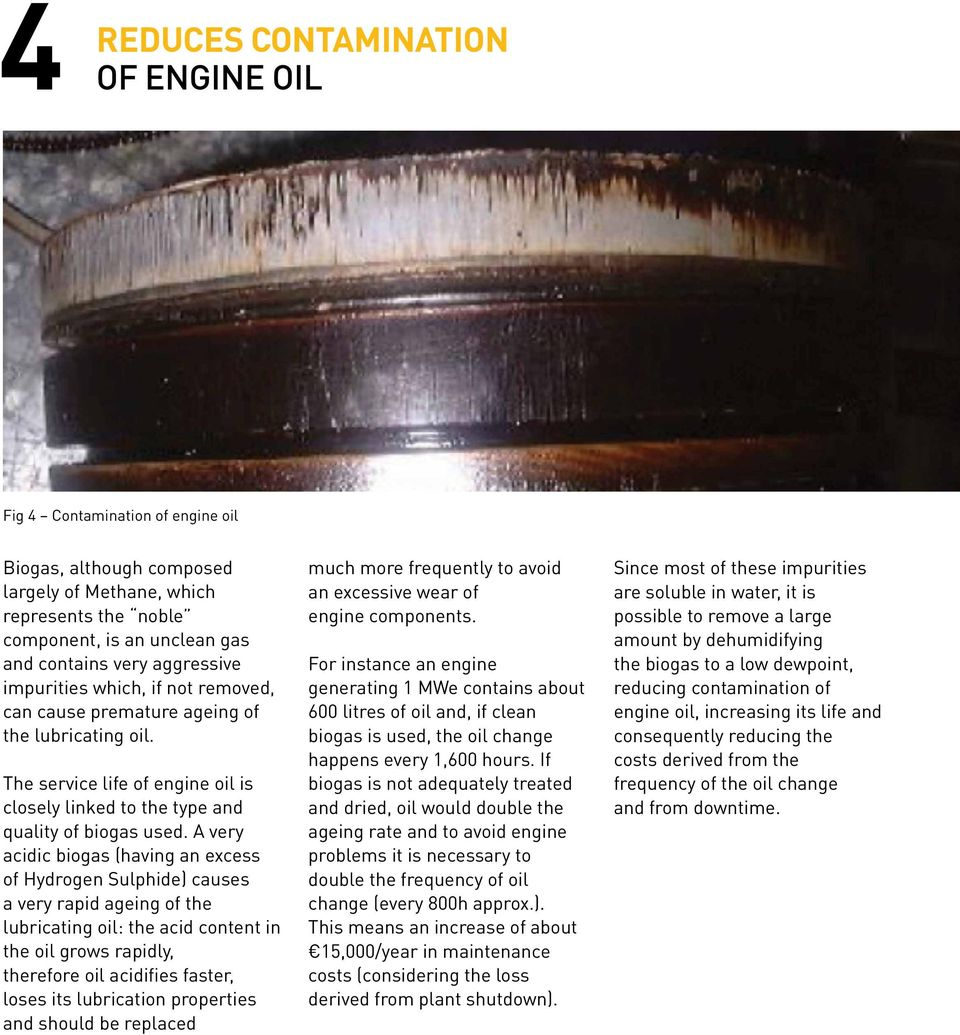 A very acidic biogas (having an excess of Hydrogen Sulphide) causes a very rapid ageing of the lubricating oil: the acid content in the oil grows rapidly, therefore oil acidifies faster, loses its