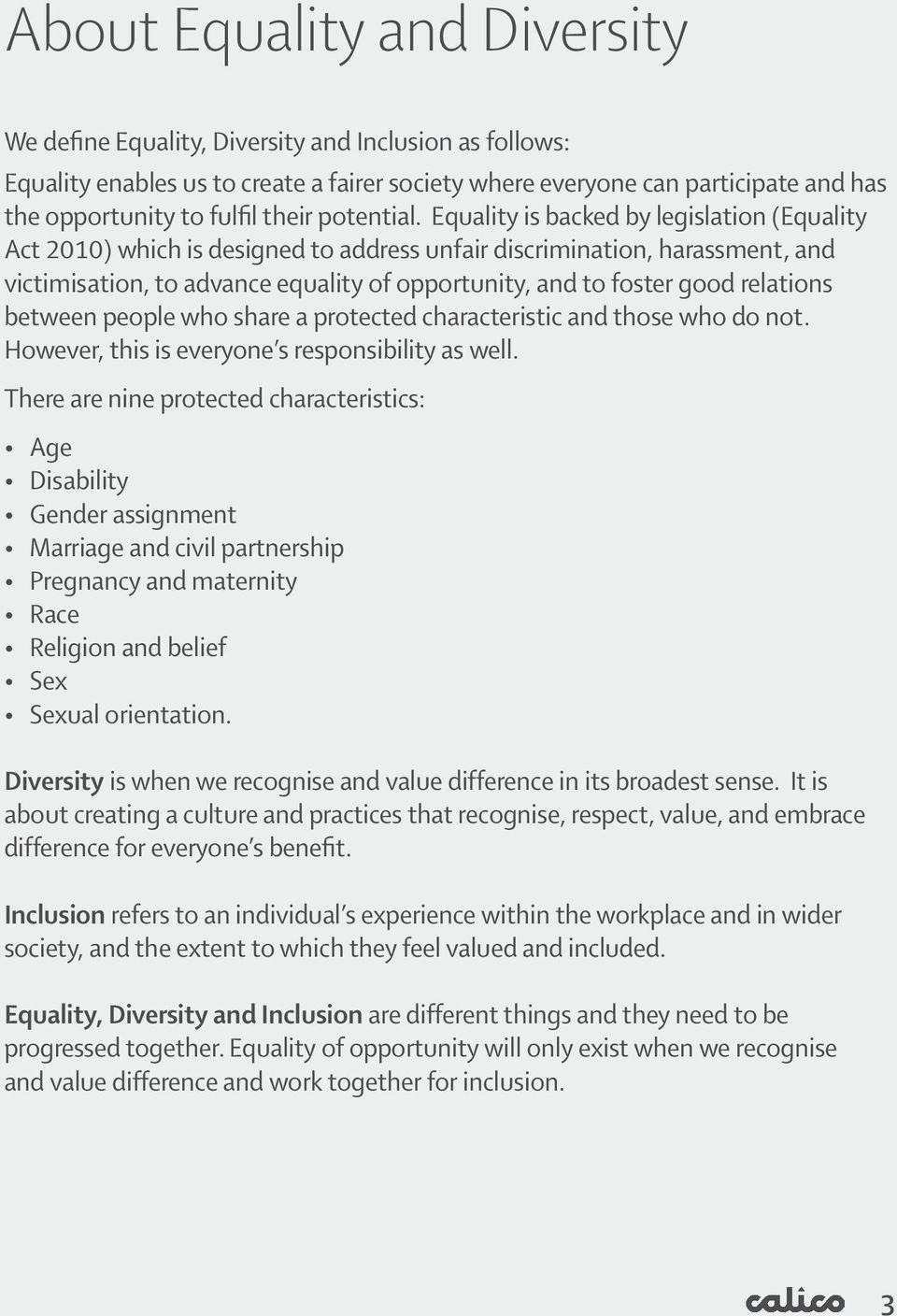 Equality is backed by legislation (Equality Act 2010) which is designed to address unfair discrimination, harassment, and victimisation, to advance equality of opportunity, and to foster good