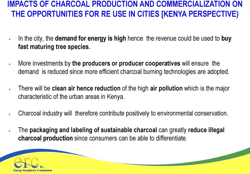 More investments by the producers or producer cooperatives will ensure the demand is reduced since more efficient charcoal burning technologies are adopted.