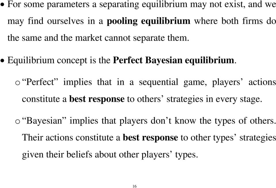o Perfect implies that in a sequential game, players actions constitute a best response to others strategies in every stage.
