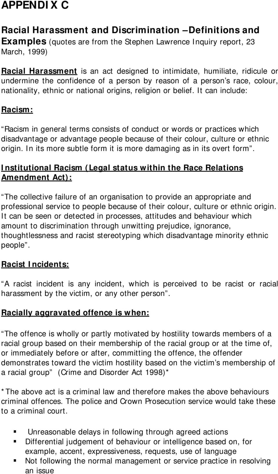 It can include: Racism: Racism in general terms consists of conduct or words or practices which disadvantage or advantage people because of their colour, culture or ethnic origin.