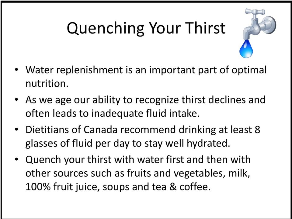 Dietitians of Canada recommend drinking at least 8 glasses of fluid per day to stay well hydrated.