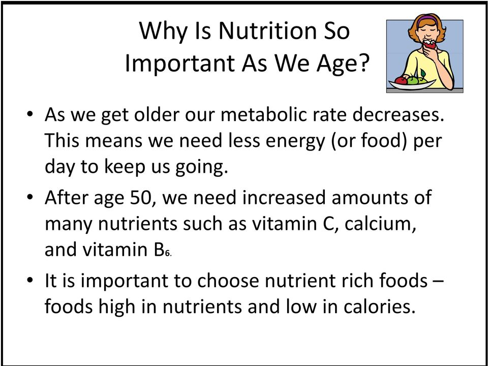 After age 50, we need increased amounts of many nutrients such as vitamin C, calcium,