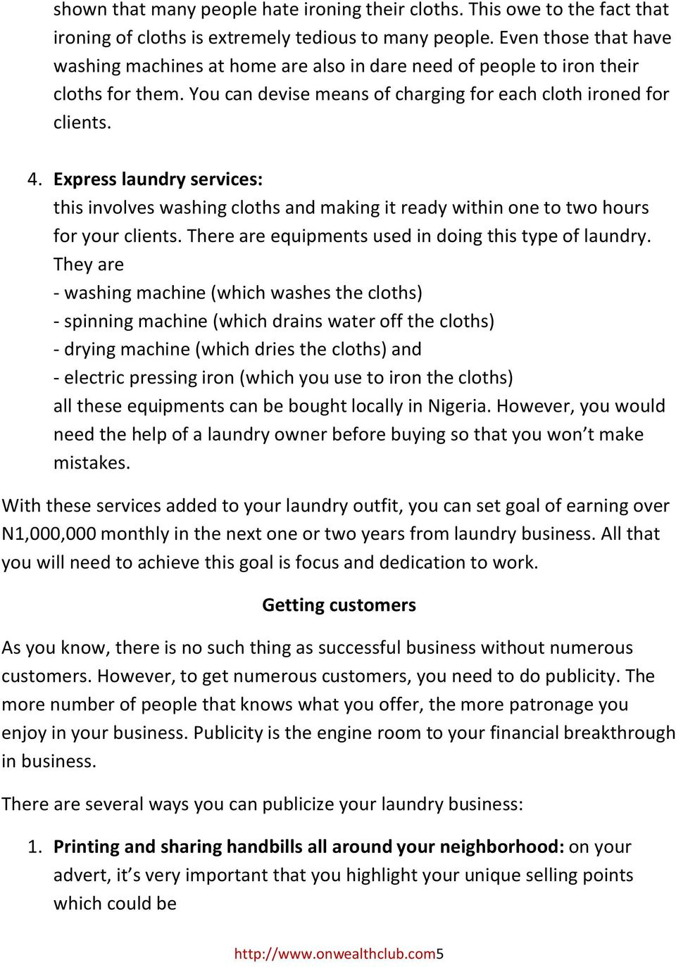 Express laundry services: this involves washing cloths and making it ready within one to two hours for your clients. There are equipments used in doing this type of laundry.