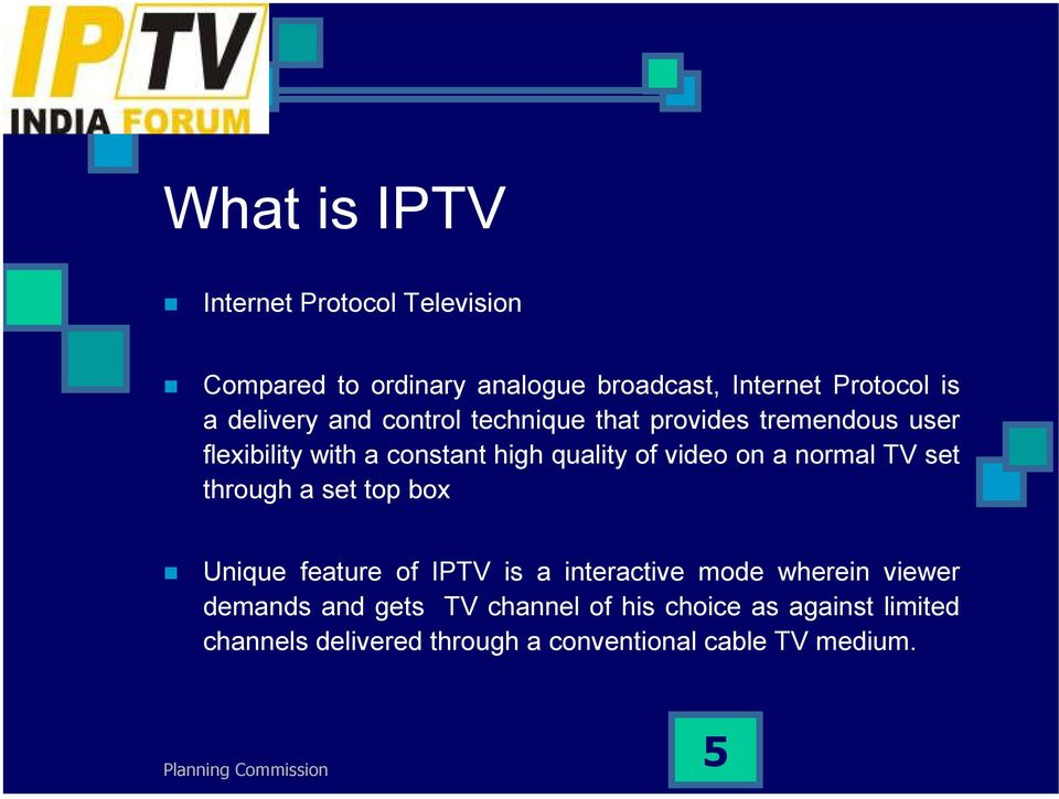 video on a normal TV set through a set top box Unique feature of IPTV is a interactive mode wherein viewer