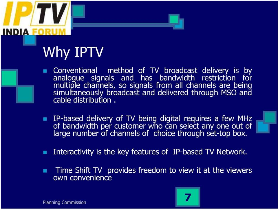 IP-based delivery of TV being digital requires a few MHz of bandwidth per customer who can select any one out of large number of