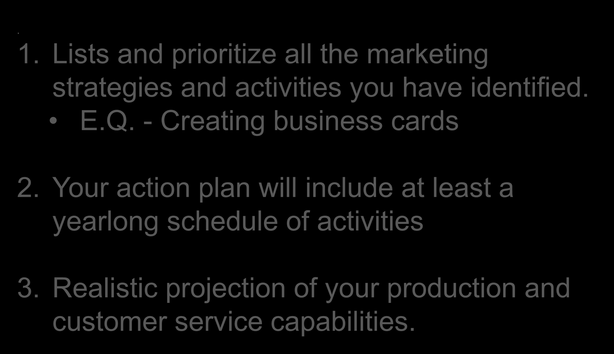 Action Plan. 1. Lists and prioritize all the marketing strategies and activities you have identified. E.Q. - Creating business cards 2.