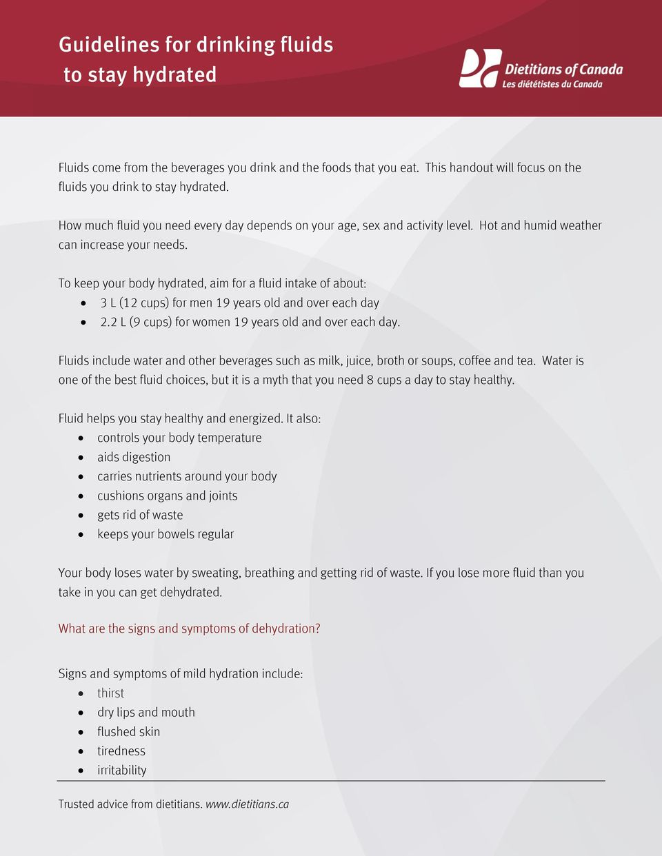 To keep your body hydrated, aim for a fluid intake of about: 3 L (12 cups) for men 19 years old and over each day 2.2 L (9 cups) for women 19 years old and over each day.