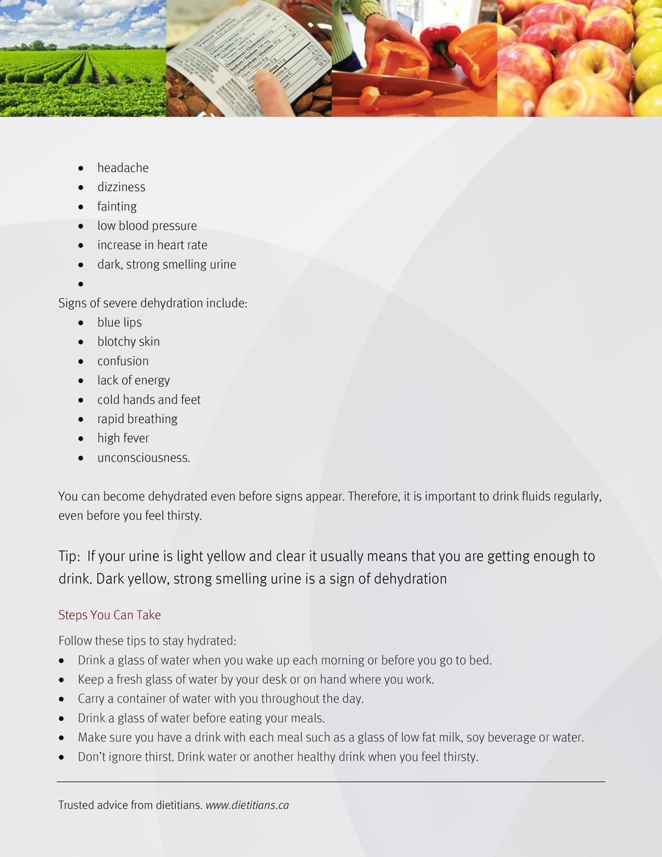 Tip: If your urine is light yellow and clear it usually means that you are getting enough to drink.