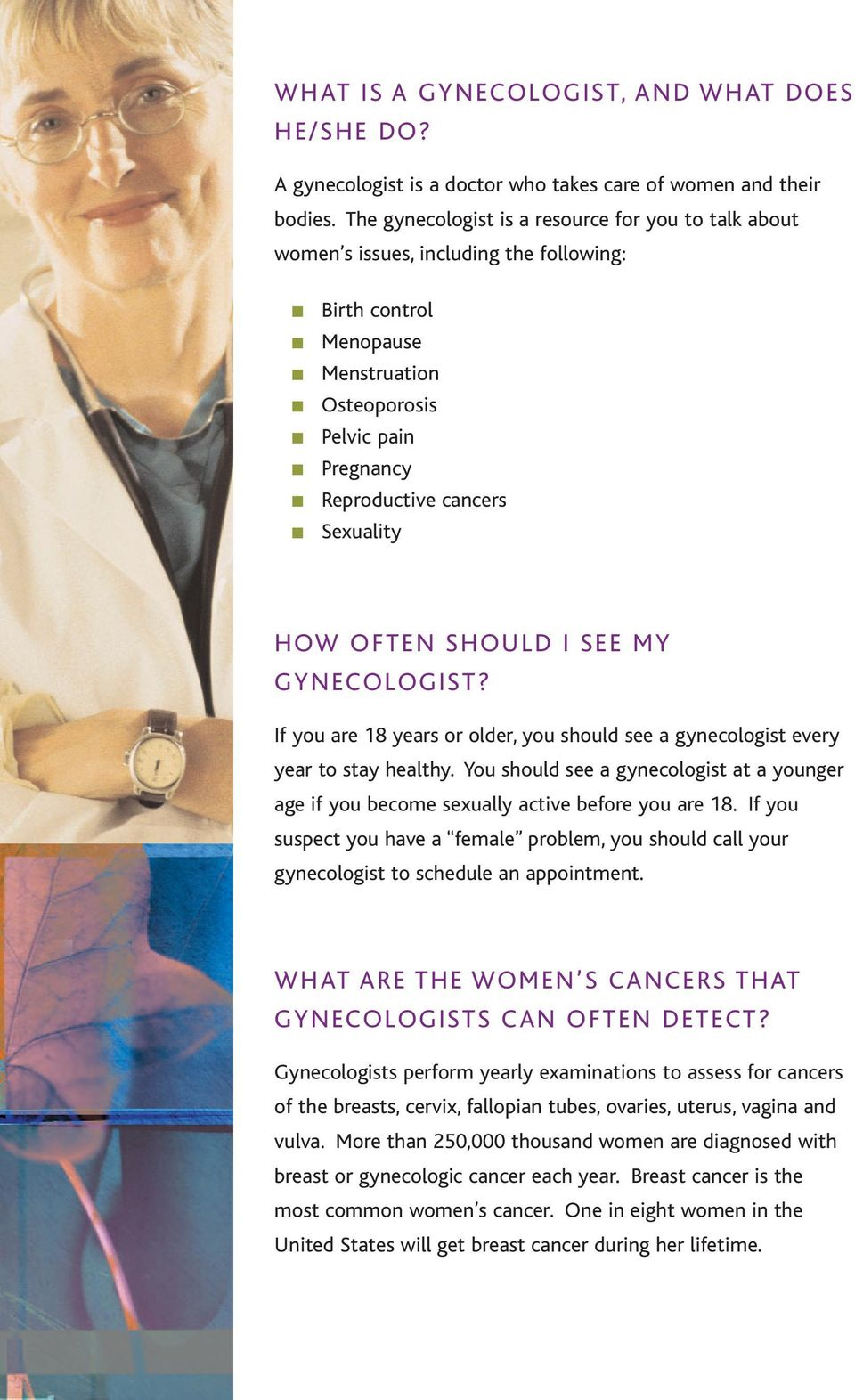 HOW OFTEN SHOULD I SEE MY GYNECOLOGIST? If you are 18 years or older, you should see a gynecologist every year to stay healthy.