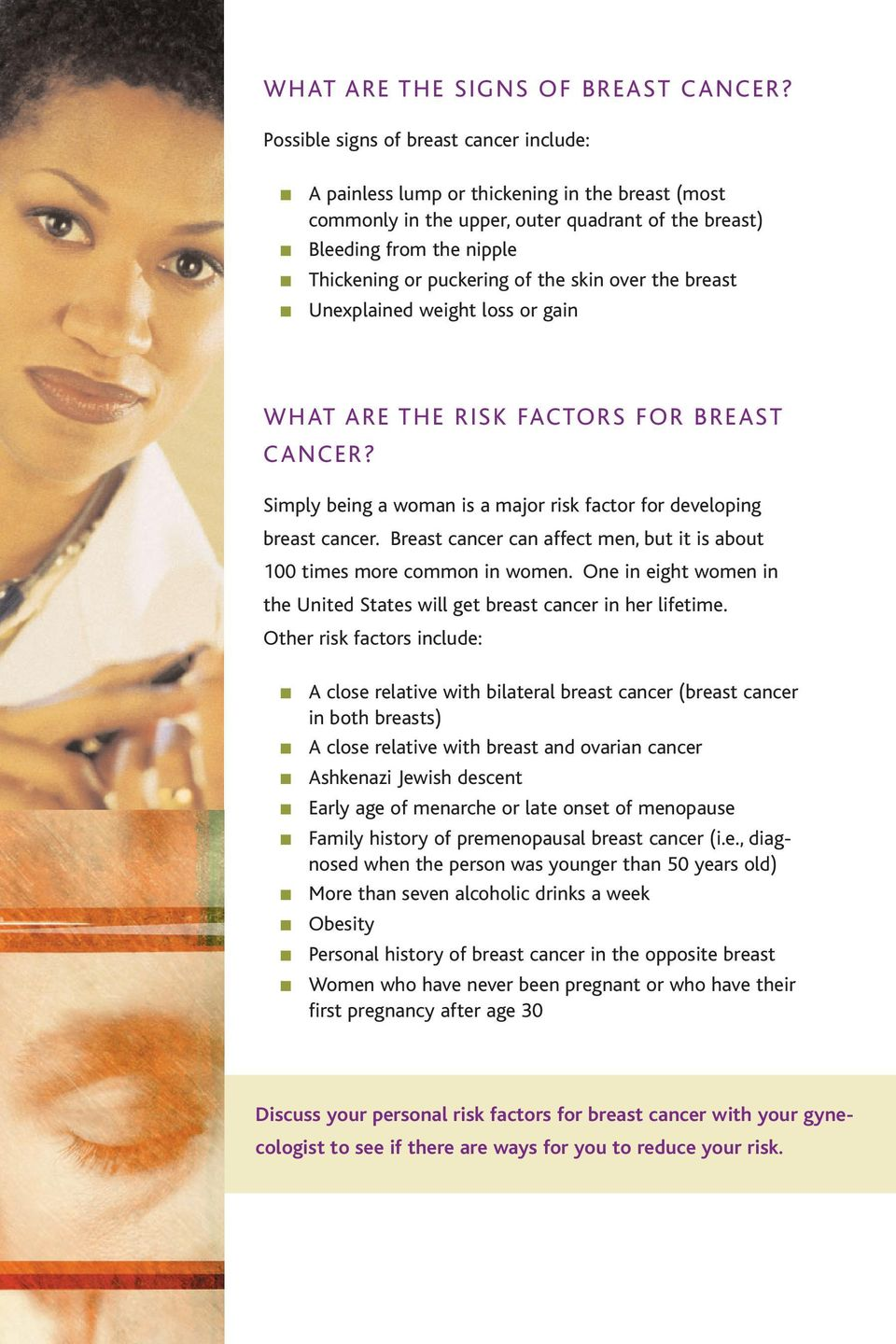 skin over the breast Unexplained weight loss or gain WHAT ARE THE RISK FACTORS FOR BREAST CANCER? Simply being a woman is a major risk factor for developing breast cancer.