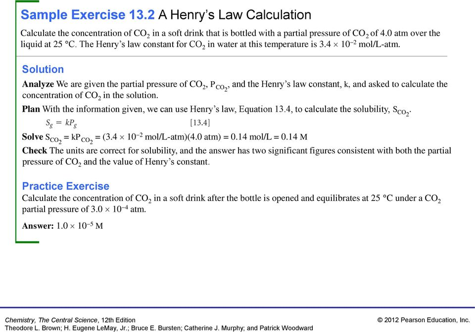 Analyze We are given the partial pressure of CO 2, P CO2, and the Henry s law constant, k, and asked to calculate the concentration of CO 2 in the solution.
