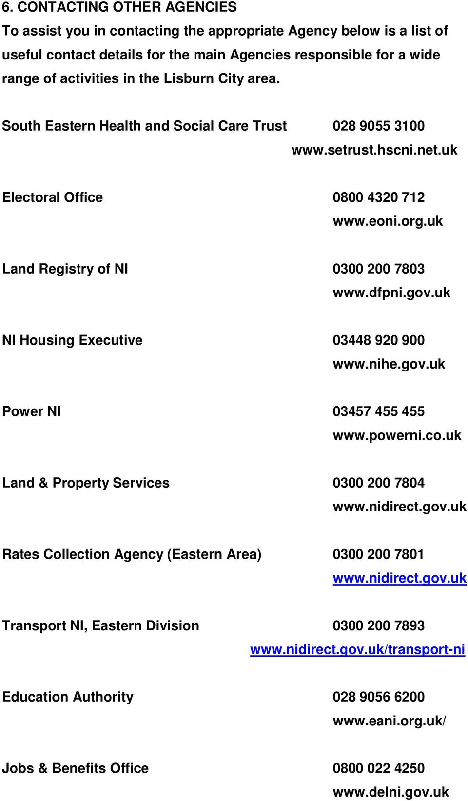 uk NI Housing Executive 03448 920 900 www.nihe.gov.uk Power NI 03457 455 455 www.powerni.co.uk Land & Property Services 0300 200 7804 www.nidirect.gov.uk Rates Collection Agency (Eastern Area) 0300 200 7801 www.
