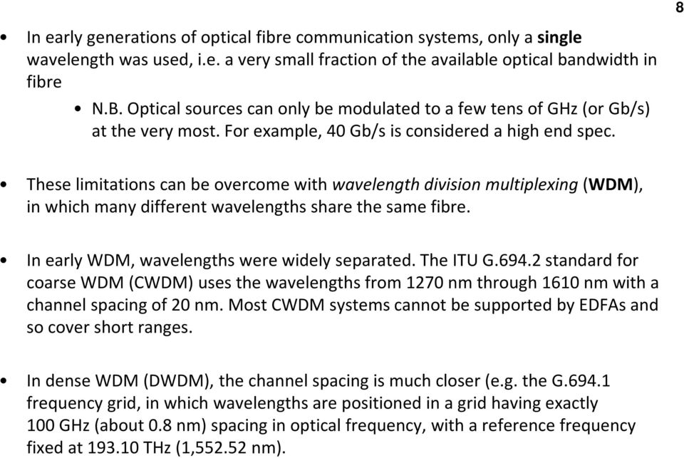 These limitations can be overcome with wavelength division multiplexing(wdm), in which many different wavelengths share the same fibre. In early WDM, wavelengths were widely separated. The ITU G.694.
