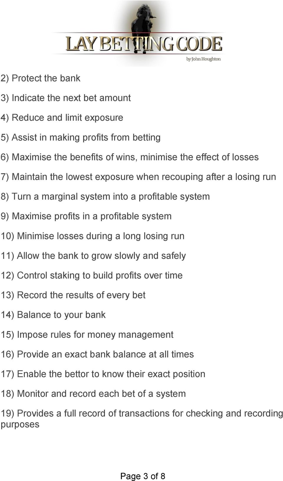 Allow the bank to grow slowly and safely 12) Control staking to build profits over time 13) Record the results of every bet 14) Balance to your bank 15) Impose rules for money management 16) Provide