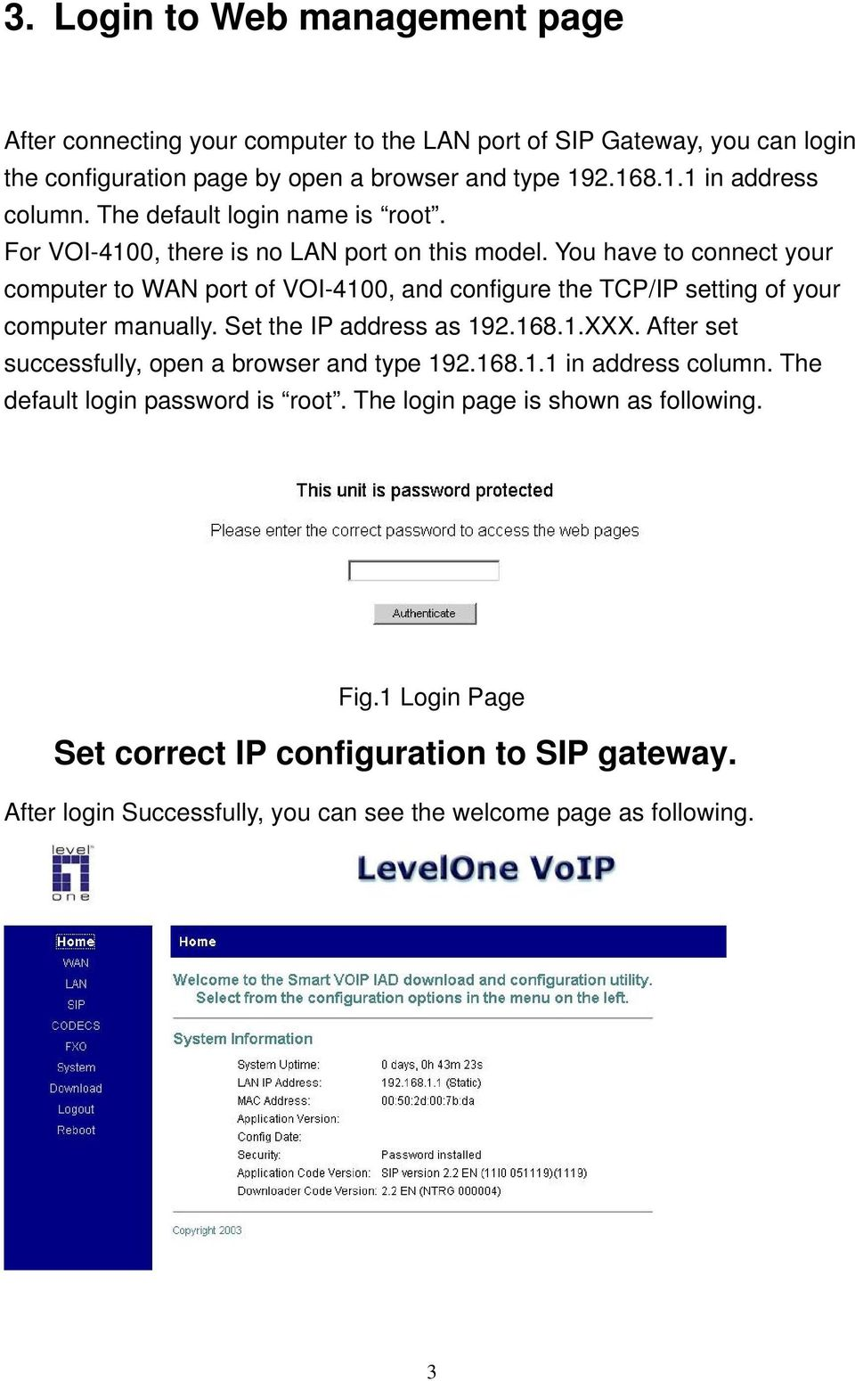 You have to connect your computer to WAN port of VOI-4100, and configure the TCP/IP setting of your computer manually. Set the IP address as 192.168.1.XXX.
