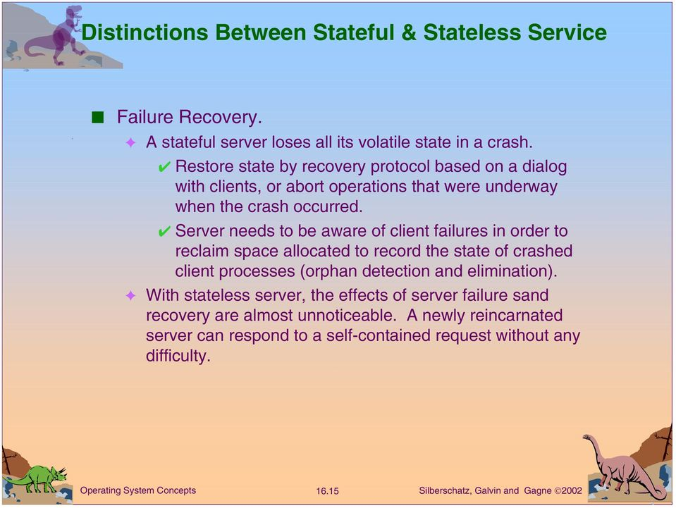 Server needs to be aware of client failures in order to reclaim space allocated to record the state of crashed client processes (orphan detection and