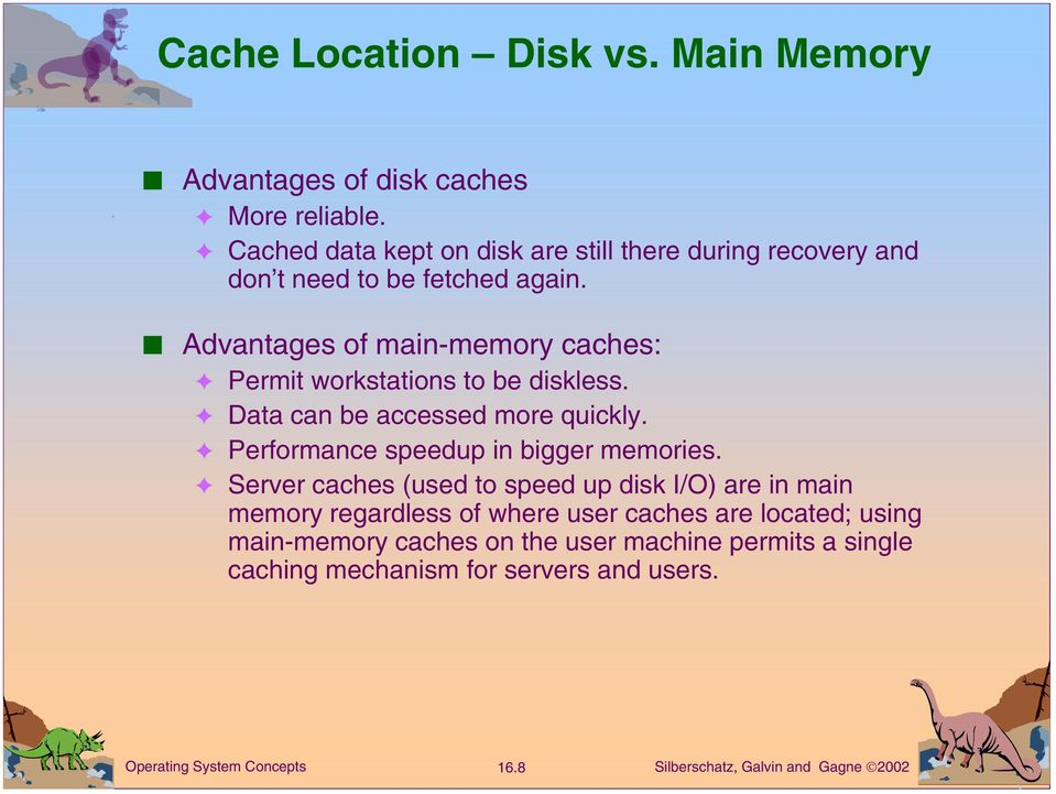 Advantages of main-memory caches: Permit workstations to be diskless. Data can be accessed more quickly.