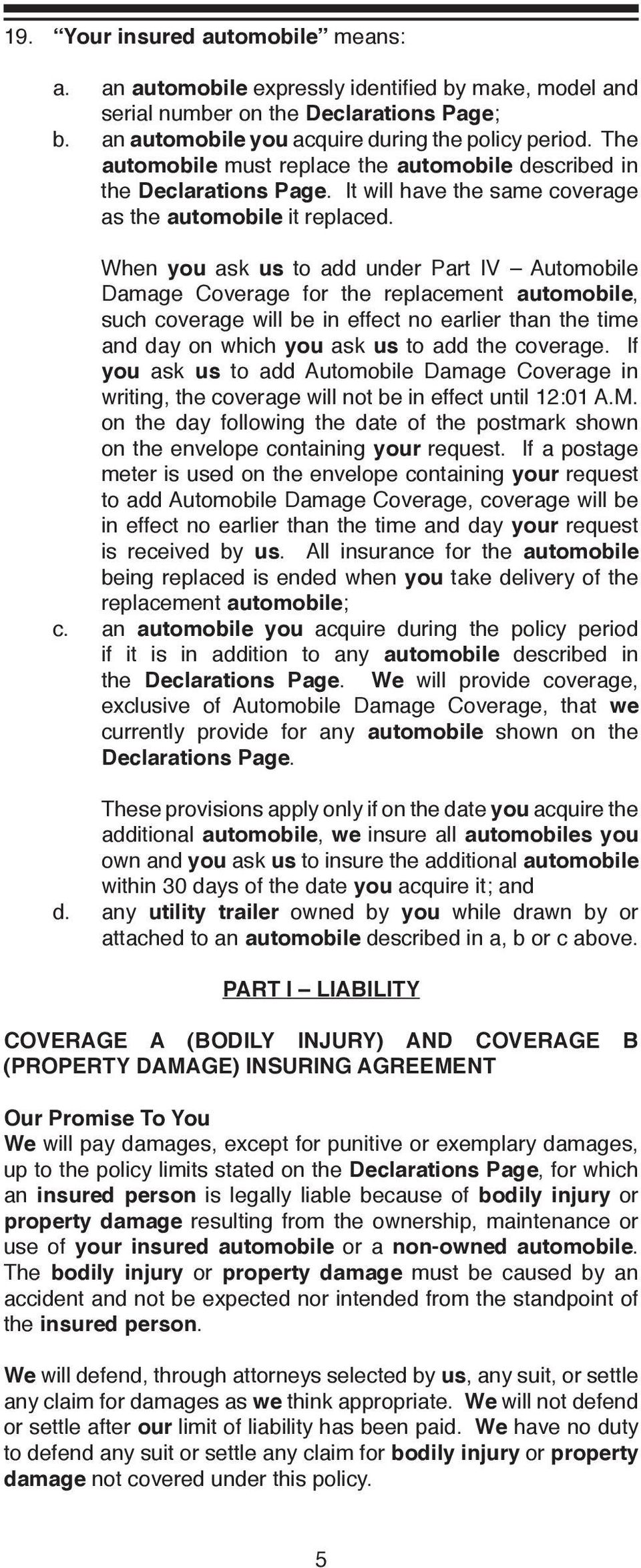 When you ask us to add under Part IV Automobile Damage Coverage for the replacement automobile, such coverage will be in effect no earlier than the time and day on which you ask us to add the