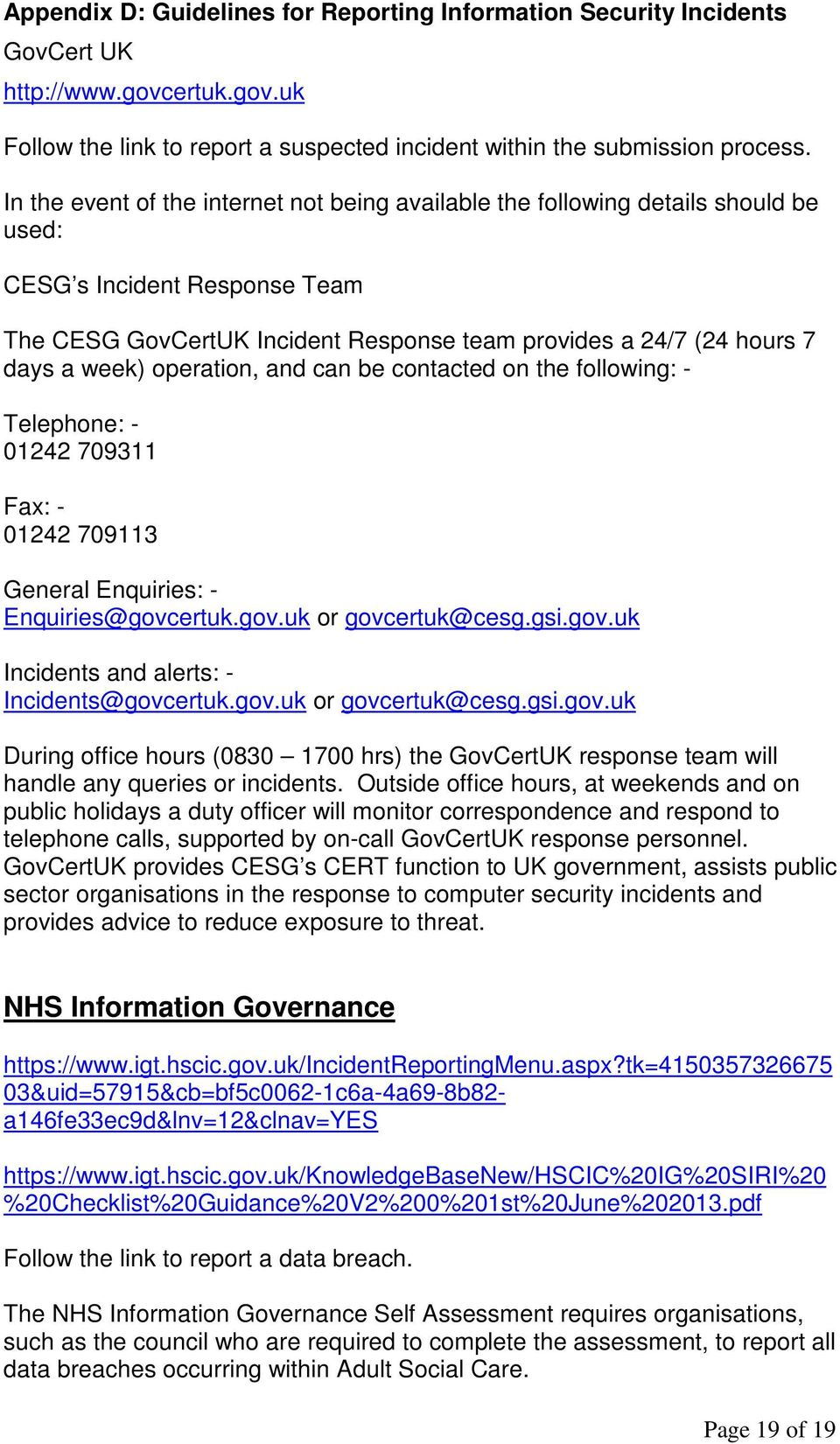 operation, and can be contacted on the following: - Telephone: - 01242 709311 Fax: - 01242 709113 General Enquiries: - Enquiries@govcertuk.gov.uk or govcertuk@cesg.gsi.gov.uk Incidents and alerts: - Incidents@govcertuk.