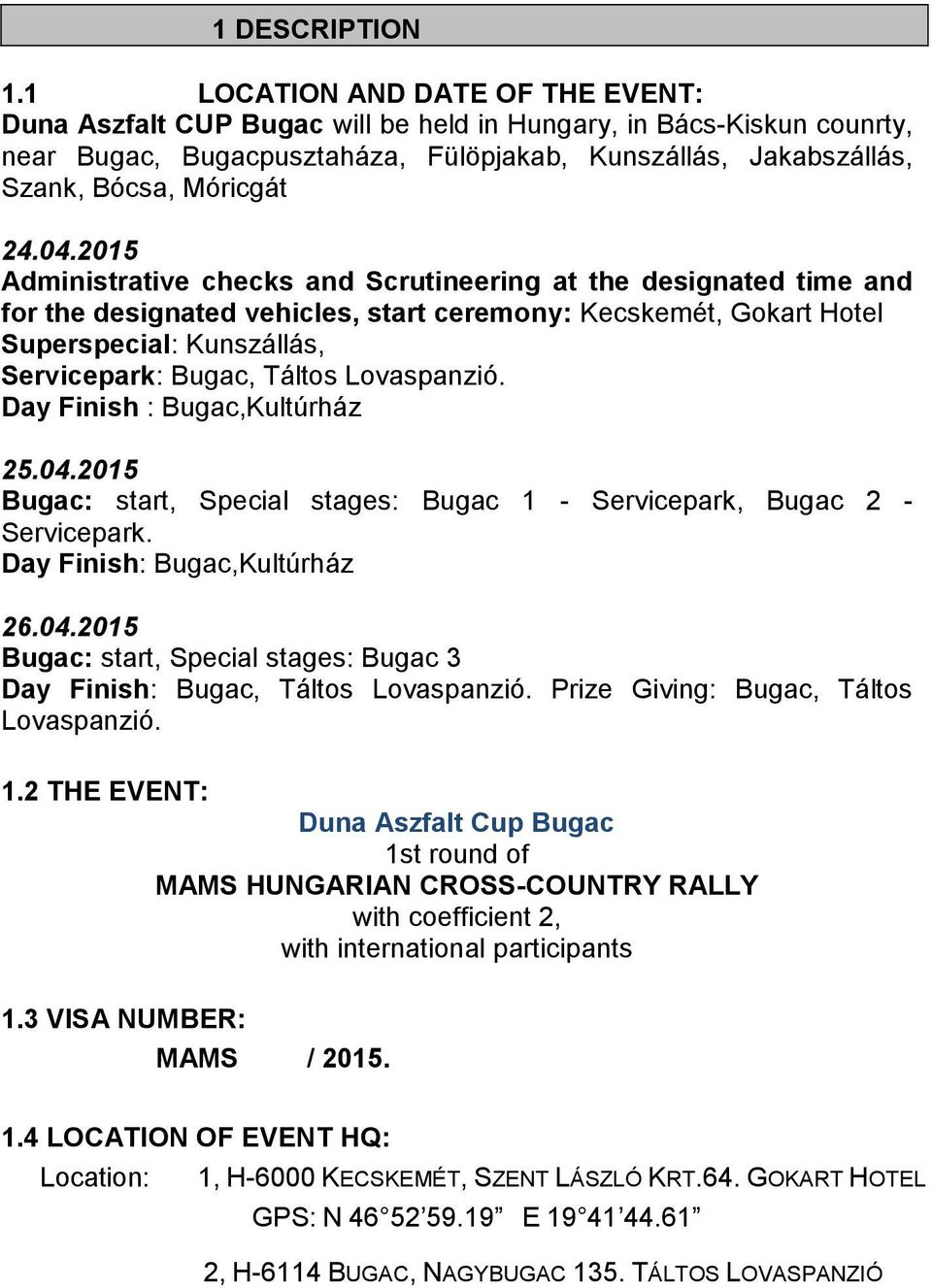 04.2015 Administrative checks and Scrutineering at the designated time and for the designated vehicles, start ceremony: Kecskemét, Gokart Hotel Superspecial: Kunszállás, Servicepark: Bugac, Táltos
