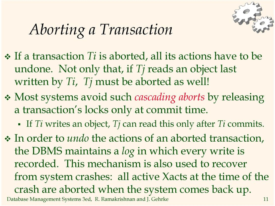 Most systems avoid such cascading aborts by releasing a transaction s locks only at commit time. If Ti writes an object, Tj can read this only after Ti commits.
