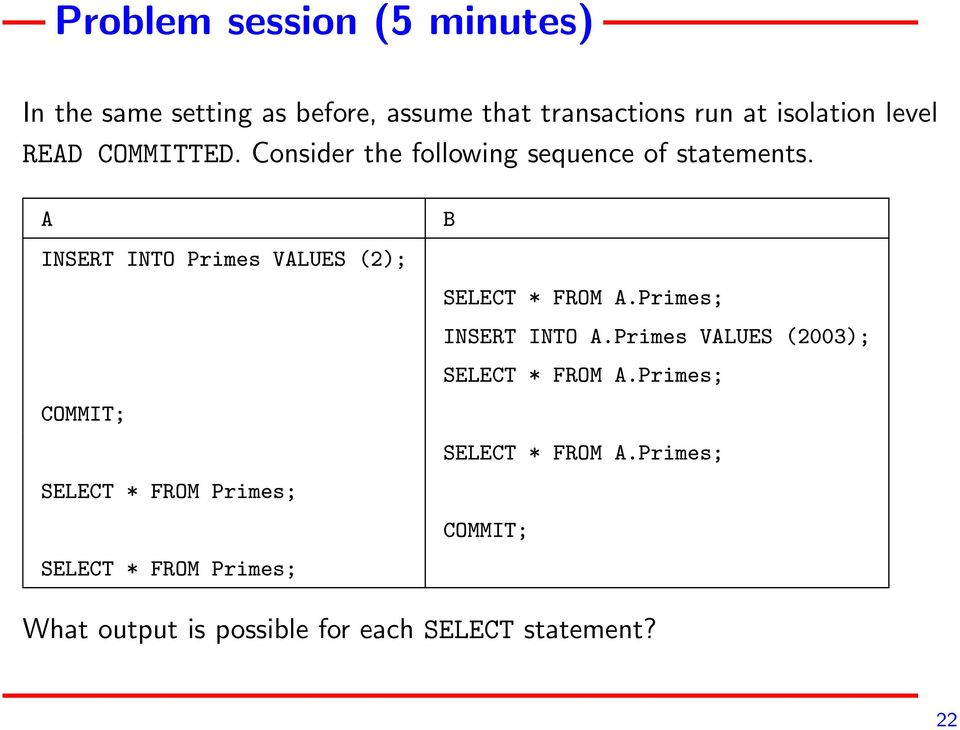 A INSERT INTO Primes VALUES (2); COMMIT; SELECT * FROM Primes; SELECT * FROM Primes; B SELECT * FROM A.
