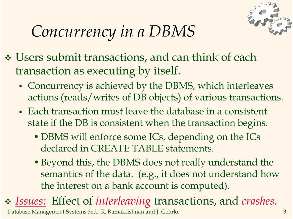 Each transaction must leave the database in a consistent state if the DB is consistent when the transaction begins.