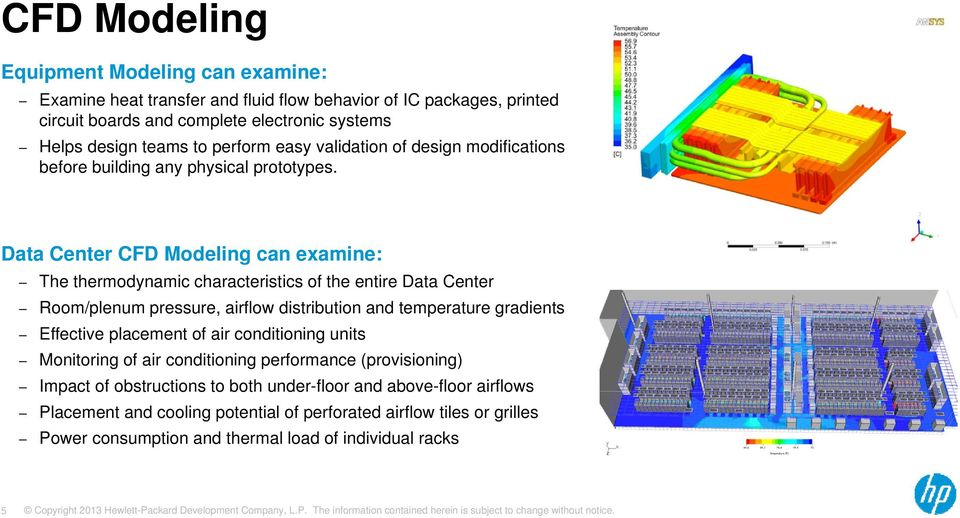 Data Center CFD Modeling can examine: The thermodynamic characteristics of the entire Data Center Room/plenum pressure, airflow distribution and temperature gradients Effective