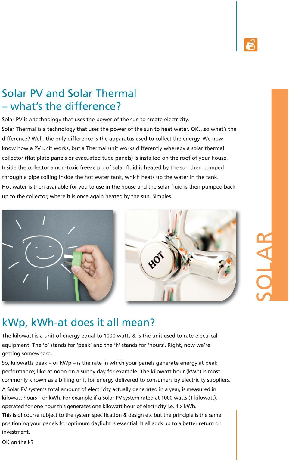 We now know how a PV unit works, but a Thermal unit works differently whereby a solar thermal collector (flat plate panels or evacuated tube panels) is installed on the roof of your house.