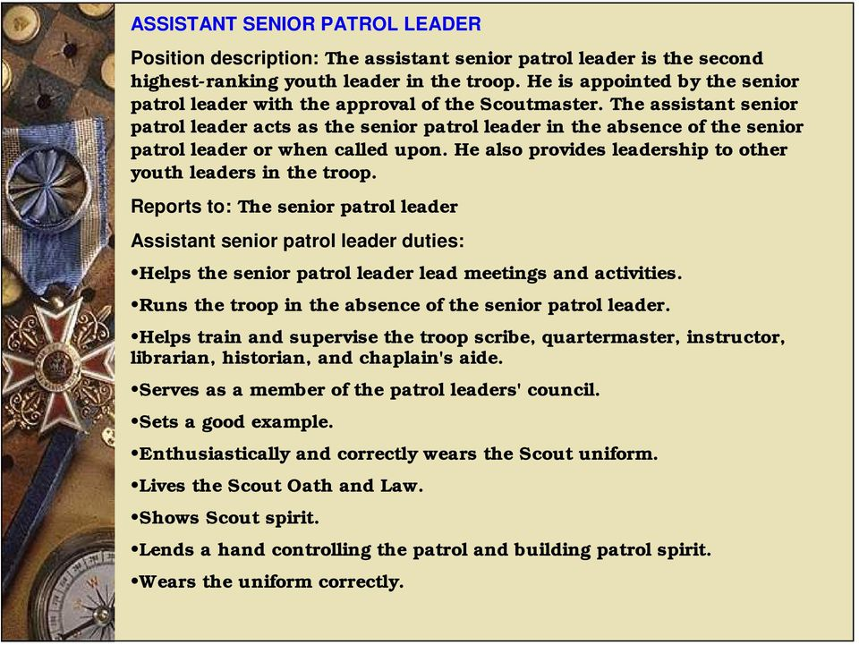 The assistant senior patrol leader acts as the senior patrol leader in the absence of the senior patrol leader or when called upon. He also provides leadership to other youth leaders in the troop.