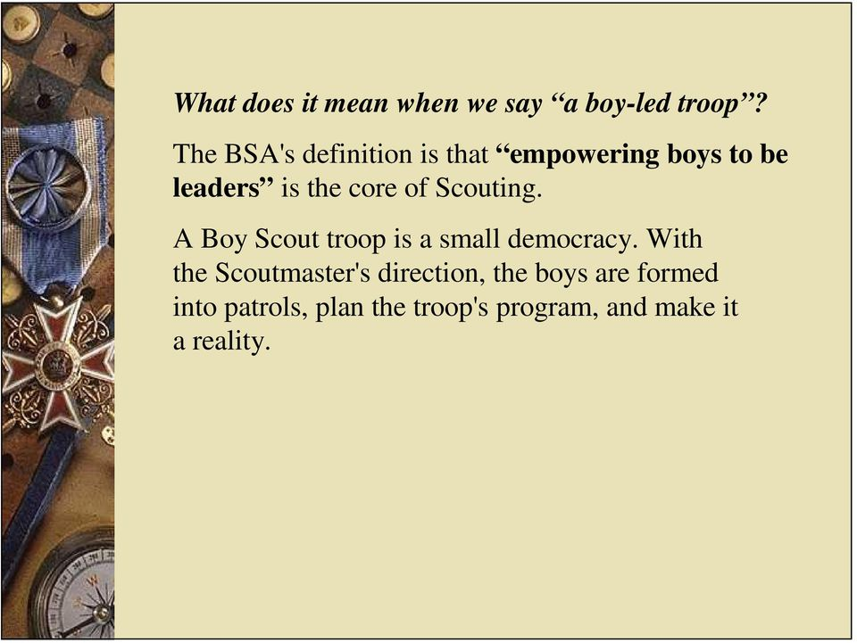 of Scouting. A Boy Scout troop is a small democracy.
