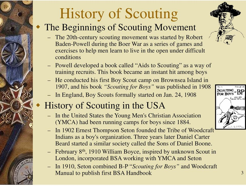 This book became an instant hit among boys He conducted his first Boy Scout camp on Brownsea Island in 1907, and his book Scouting for Boys was published in 1908 In England, Boy Scouts formally