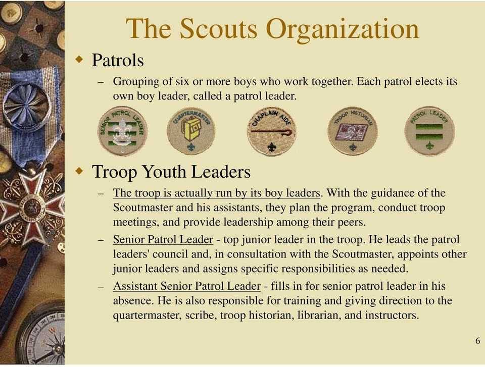 With the guidance of the Scoutmaster and his assistants, they plan the program, conduct troop meetings, and provide leadership among their peers.
