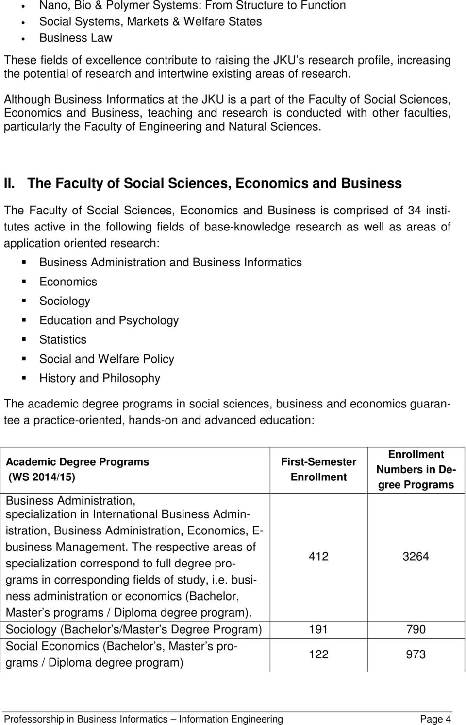 Although Business Informatics at the JKU is a part of the Faculty of Social Sciences, Economics and Business, teaching and research is conducted with other faculties, particularly the Faculty of